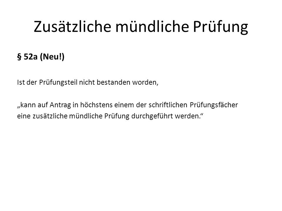 Zusätzliche mündliche Prüfung § 52a (Neu!) Ist der Prüfungsteil nicht bestanden worden, kann auf Antrag in höchstens einem der schriftlichen Prüfungsf