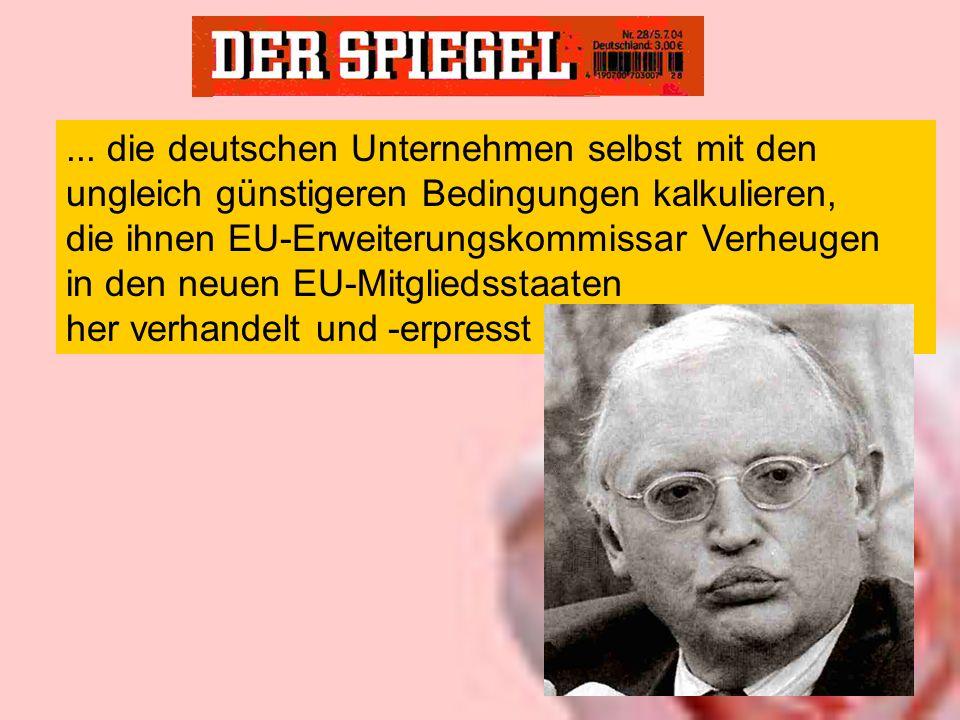 ... die deutschen Unternehmen selbst mit den ungleich günstigeren Bedingungen kalkulieren, die ihnen EU-Erweiterungskommissar Verheugen in den neuen E