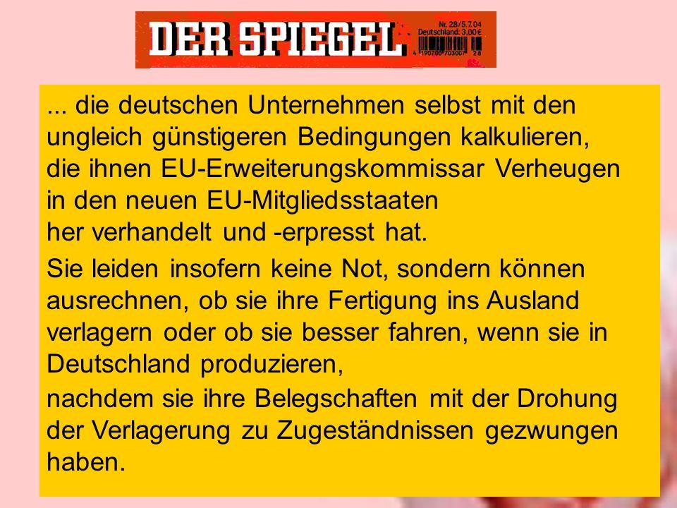 Sie leiden insofern keine Not, sondern können ausrechnen, ob sie ihre Fertigung ins Ausland verlagern oder ob sie besser fahren, wenn sie in Deutschland produzieren, nachdem sie ihre Belegschaften mit der Drohung der Verlagerung zu Zugeständnissen gezwungen haben....