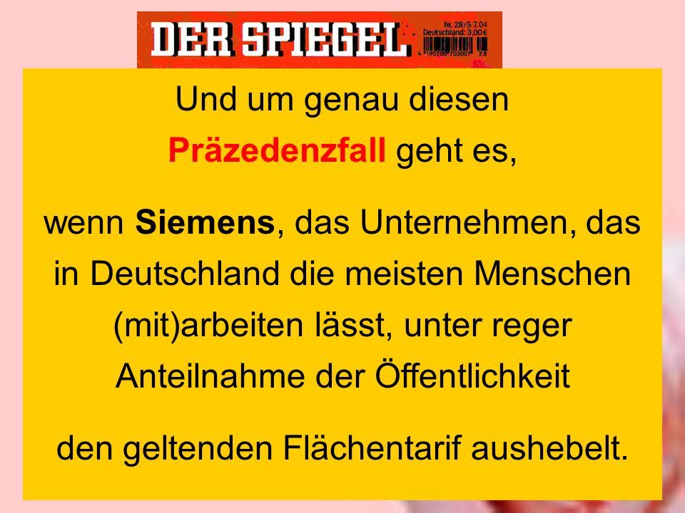 Und um genau diesen Präzedenzfall geht es, wenn Siemens, das Unternehmen, das in Deutschland die meisten Menschen (mit)arbeiten lässt, unter reger Anteilnahme der Öffentlichkeit den geltenden Flächentarif aushebelt.