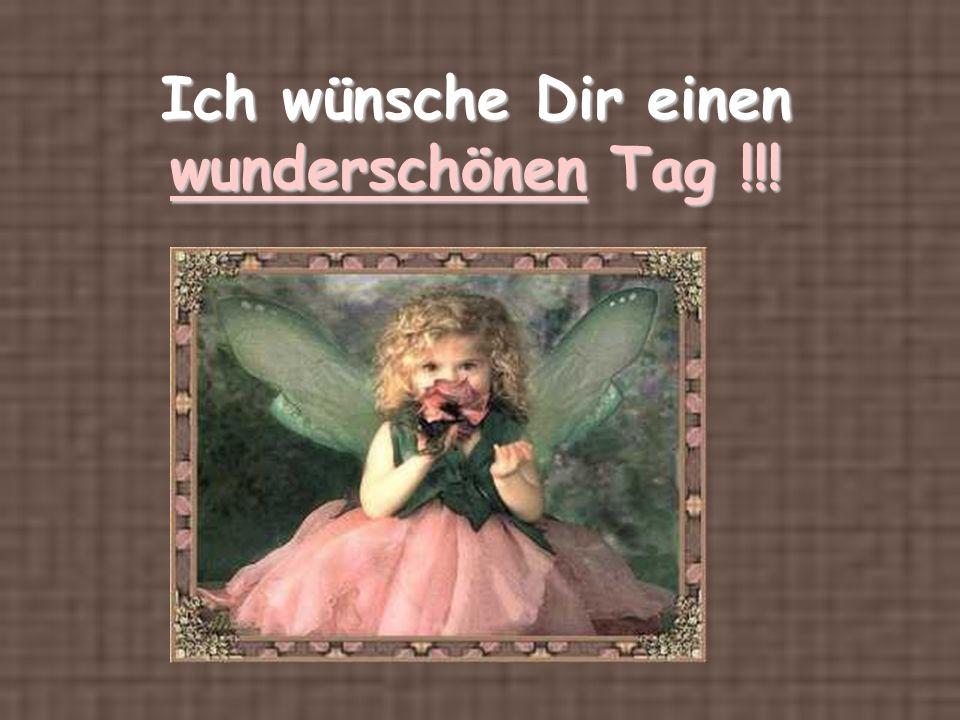 Ich wünsche Dir einen wunderschönen Tag !!!