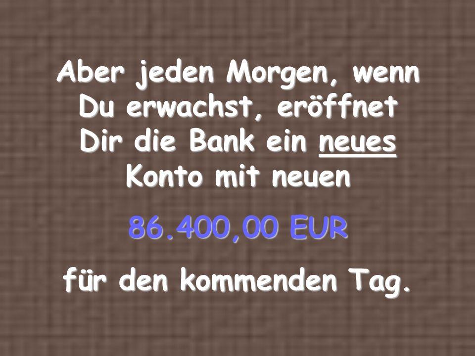 Aber jeden Morgen, wenn Du erwachst, eröffnet Dir die Bank ein neues Konto mit neuen 86.400,00 EUR für den kommenden Tag.
