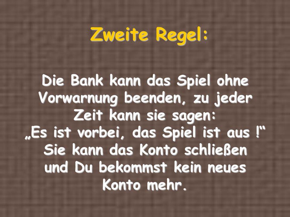 Zweite Regel: Die Bank kann das Spiel ohne Vorwarnung beenden, zu jeder Zeit kann sie sagen: Es ist vorbei, das Spiel ist aus ! Sie kann das Konto sch
