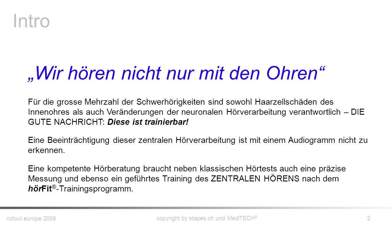 rollout europe 2008 copyright by stapes.ch und MediTECH ® 2 Intro Wir hören nicht nur mit den Ohren Für die grosse Mehrzahl der Schwerhörigkeiten sind sowohl Haarzellschäden des Innenohres als auch Veränderungen der neuronalen Hörverarbeitung verantwortlich – DIE GUTE NACHRICHT: Diese ist trainierbar.