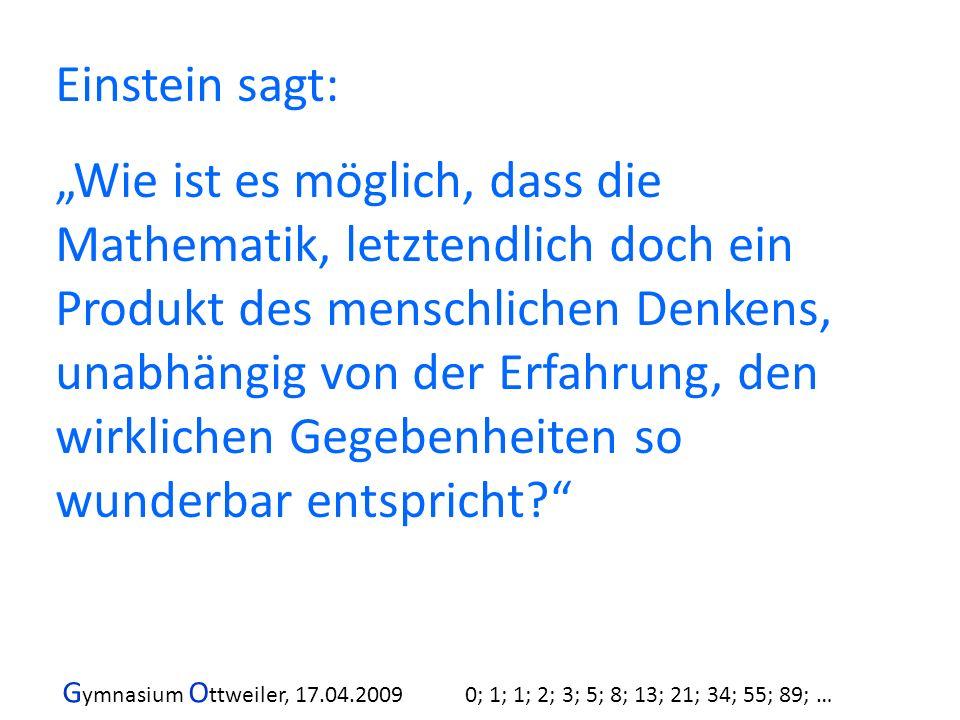 G ymnasium O ttweiler, 17.04.2009 0; 1; 1; 2; 3; 5; 8; 13; 21; 34; 55; 89; … Einstein sagt: Wie ist es möglich, dass die Mathematik, letztendlich doch