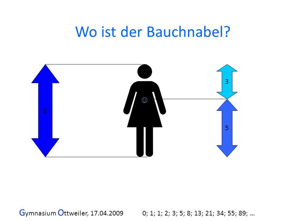 G ymnasium O ttweiler, 17.04.2009 0; 1; 1; 2; 3; 5; 8; 13; 21; 34; 55; 89; … 8 5 3 Wo ist der Bauchnabel?