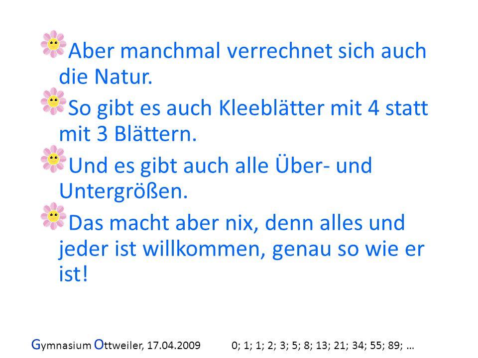 G ymnasium O ttweiler, 17.04.2009 0; 1; 1; 2; 3; 5; 8; 13; 21; 34; 55; 89; … Aber manchmal verrechnet sich auch die Natur. So gibt es auch Kleeblätter