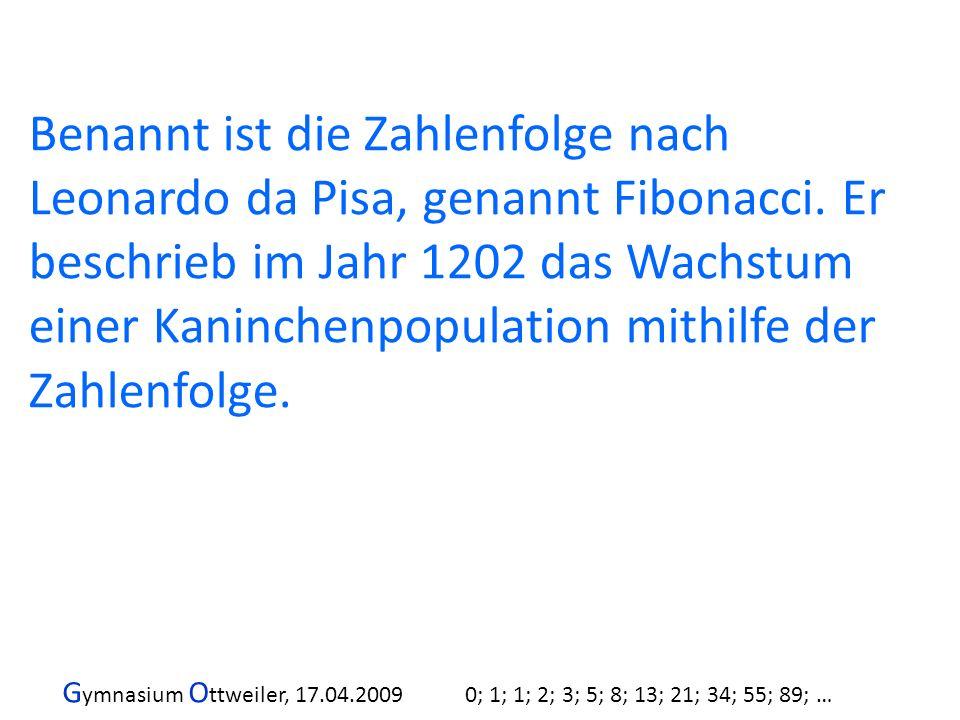 G ymnasium O ttweiler, 17.04.2009 0; 1; 1; 2; 3; 5; 8; 13; 21; 34; 55; 89; … Benannt ist die Zahlenfolge nach Leonardo da Pisa, genannt Fibonacci. Er