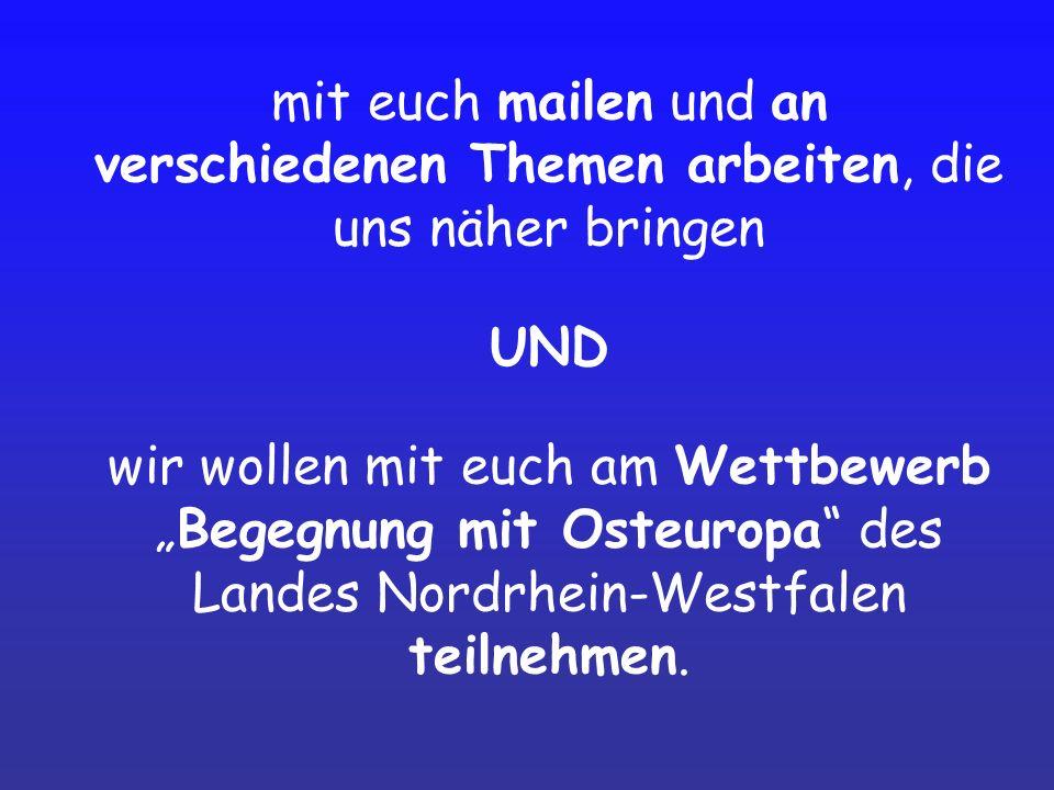 mit euch mailen und an verschiedenen Themen arbeiten, die uns näher bringen UND wir wollen mit euch am WettbewerbBegegnung mit Osteuropa des Landes Nordrhein-Westfalen teilnehmen.