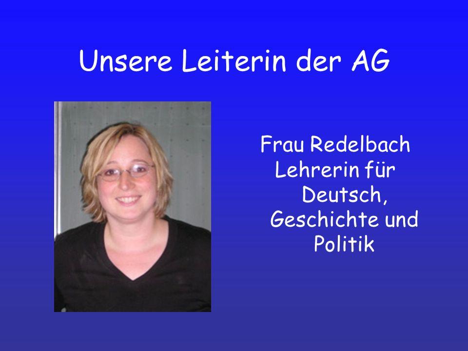Unsere Leiterin der AG Frau Redelbach Lehrerin für Deutsch, Geschichte und Politik