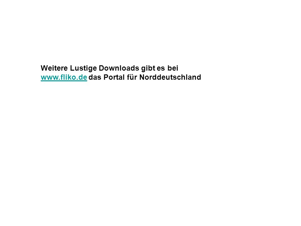 Weitere Lustige Downloads gibt es bei www.fliko.dewww.fliko.de das Portal für Norddeutschland