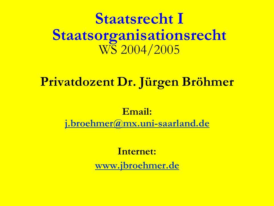 Staatsrecht I Staatsorganisationsrecht WS 2004/2005 Privatdozent Dr. Jürgen Bröhmer Email: j.broehmer@mx.uni-saarland.de j.broehmer@mx.uni-saarland.de