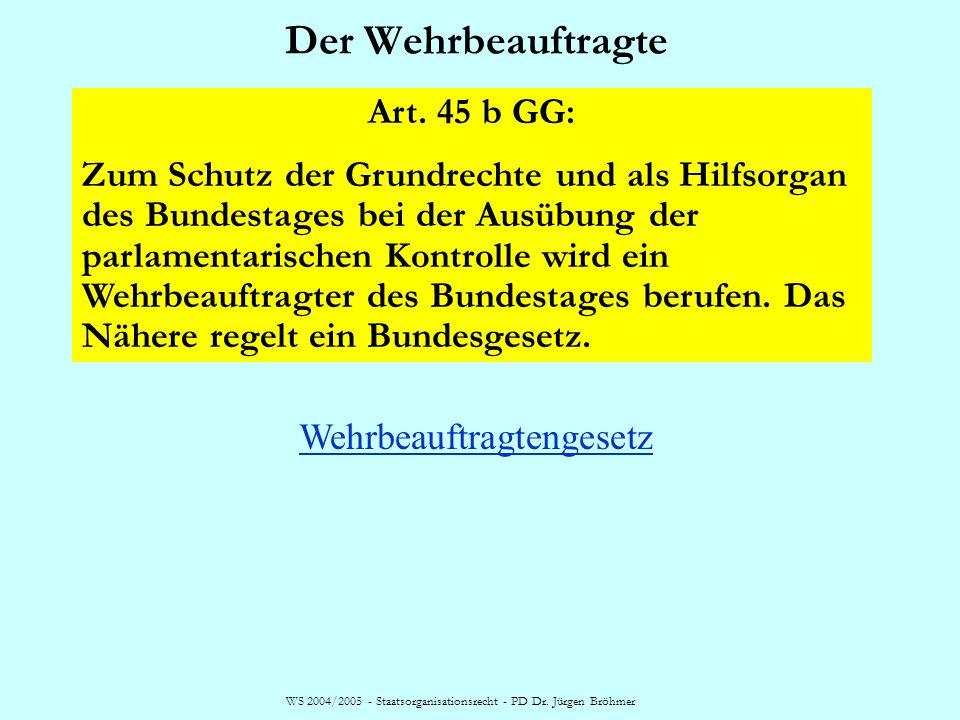 WS 2004/2005 - Staatsorganisationsrecht - PD Dr. Jürgen Bröhmer Der Wehrbeauftragte Art. 45 b GG: Zum Schutz der Grundrechte und als Hilfsorgan des Bu