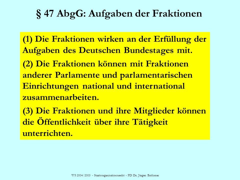WS 2004/2005 - Staatsorganisationsrecht - PD Dr. Jürgen Bröhmer § 47 AbgG: Aufgaben der Fraktionen (1) Die Fraktionen wirken an der Erfüllung der Aufg