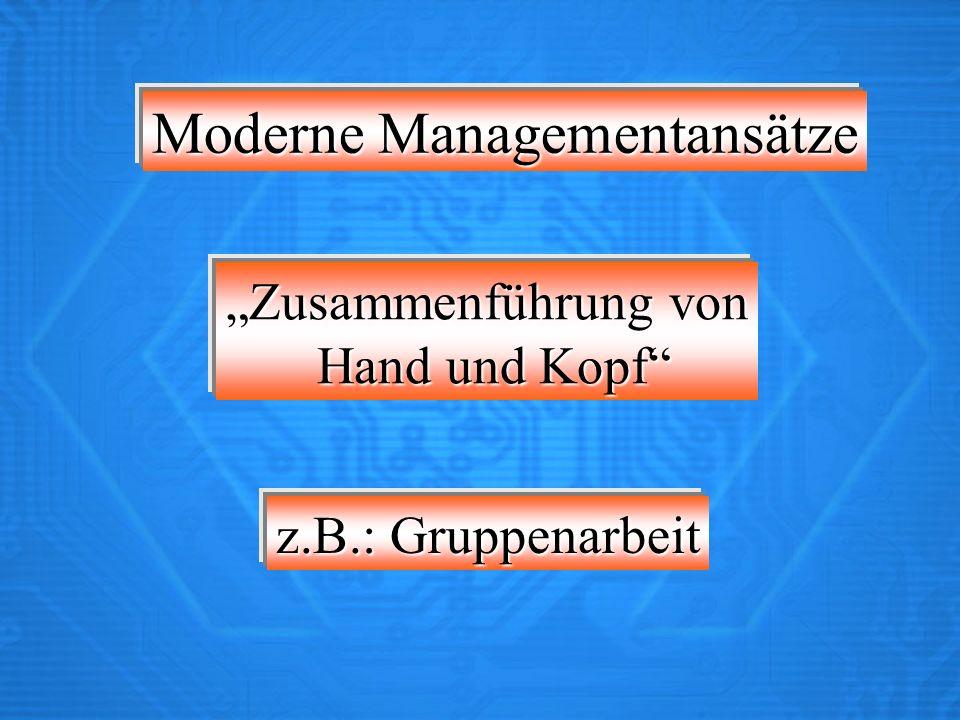 Moderne Managementansätze Zusammenführung von Hand und Kopf Hand und Kopf z.B.: Gruppenarbeit