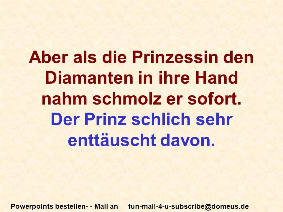 Powerpoints bestellen- - Mail an fun-mail-4-u-subscribe@domeus.de Aber als die Prinzessin den Diamanten in ihre Hand nahm schmolz er sofort.