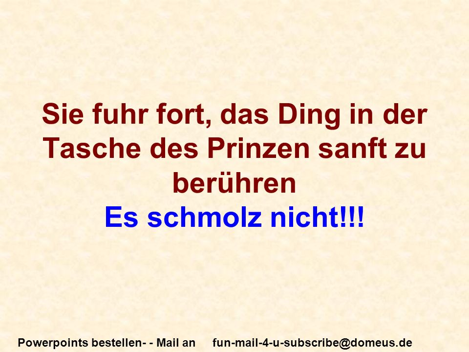 Powerpoints bestellen- - Mail an fun-mail-4-u-subscribe@domeus.de Sie fuhr fort, das Ding in der Tasche des Prinzen sanft zu berühren Es schmolz nicht!!!