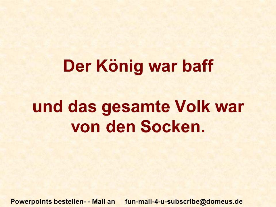 Powerpoints bestellen- - Mail an fun-mail-4-u-subscribe@domeus.de Der König war baff und das gesamte Volk war von den Socken.