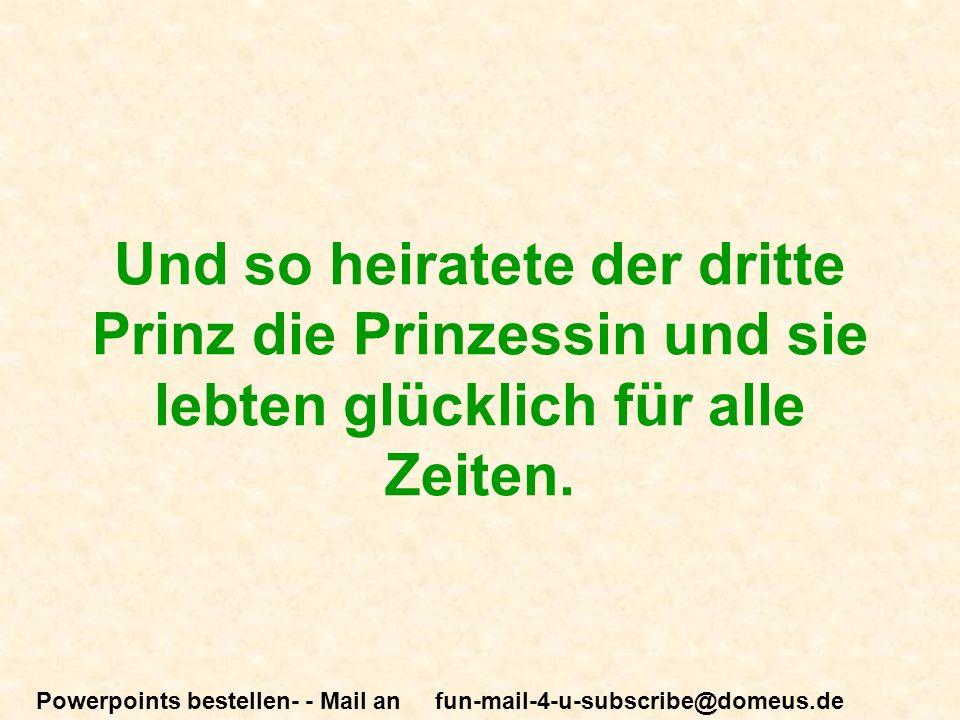 Powerpoints bestellen- - Mail an fun-mail-4-u-subscribe@domeus.de Und so heiratete der dritte Prinz die Prinzessin und sie lebten glücklich für alle Zeiten.