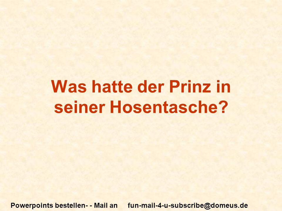 Powerpoints bestellen- - Mail an fun-mail-4-u-subscribe@domeus.de Was hatte der Prinz in seiner Hosentasche