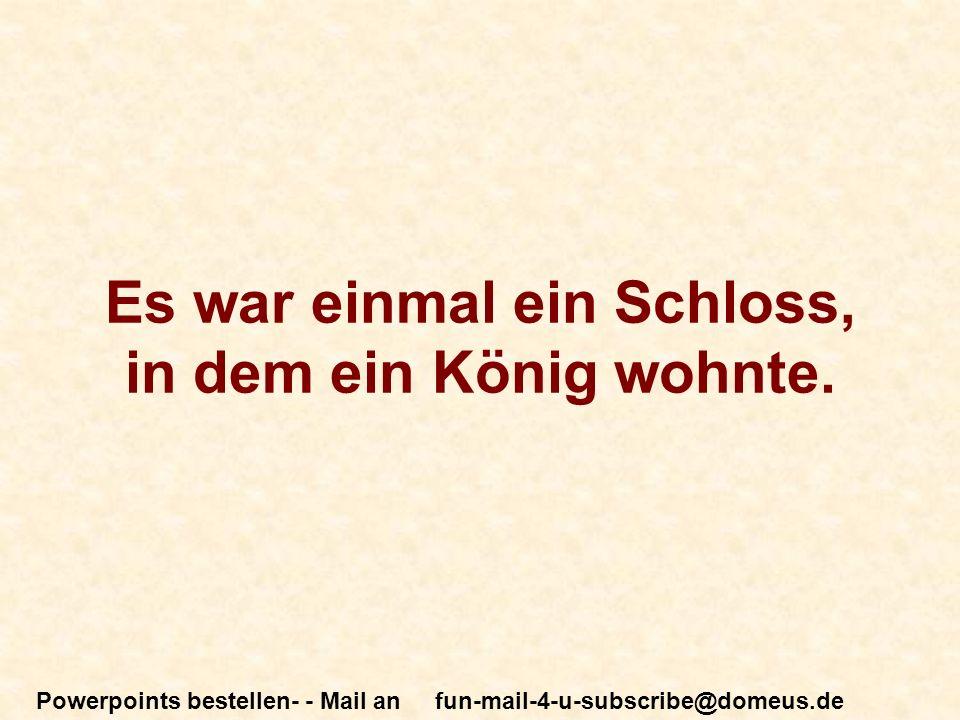 Powerpoints bestellen- - Mail an fun-mail-4-u-subscribe@domeus.de Es war einmal ein Schloss, in dem ein König wohnte.