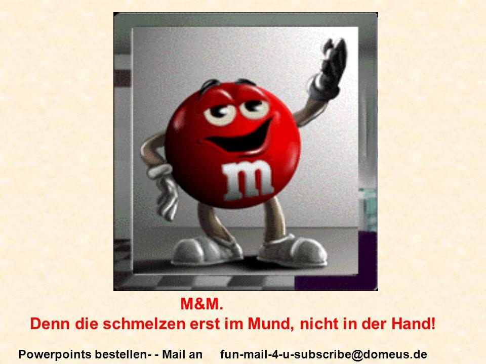 Powerpoints bestellen- - Mail an fun-mail-4-u-subscribe@domeus.de M&M. Denn die schmelzen erst im Mund, nicht in der Hand!