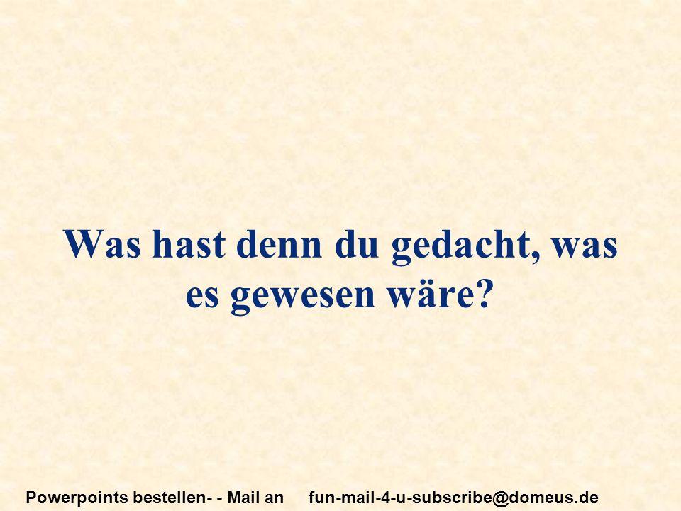 Powerpoints bestellen- - Mail an fun-mail-4-u-subscribe@domeus.de Was hast denn du gedacht, was es gewesen wäre