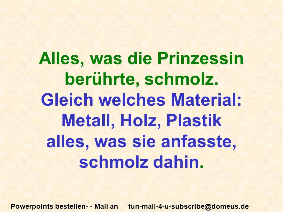Powerpoints bestellen- - Mail an fun-mail-4-u-subscribe@domeus.de Alles, was die Prinzessin berührte, schmolz.