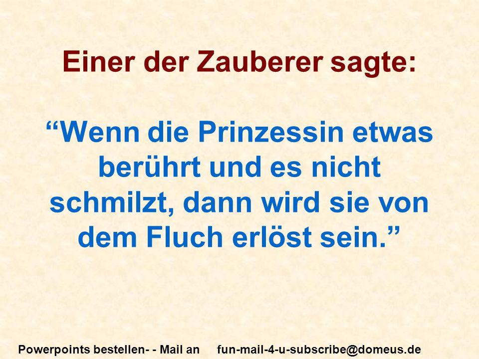 Powerpoints bestellen- - Mail an fun-mail-4-u-subscribe@domeus.de Einer der Zauberer sagte: Wenn die Prinzessin etwas berührt und es nicht schmilzt, dann wird sie von dem Fluch erlöst sein.