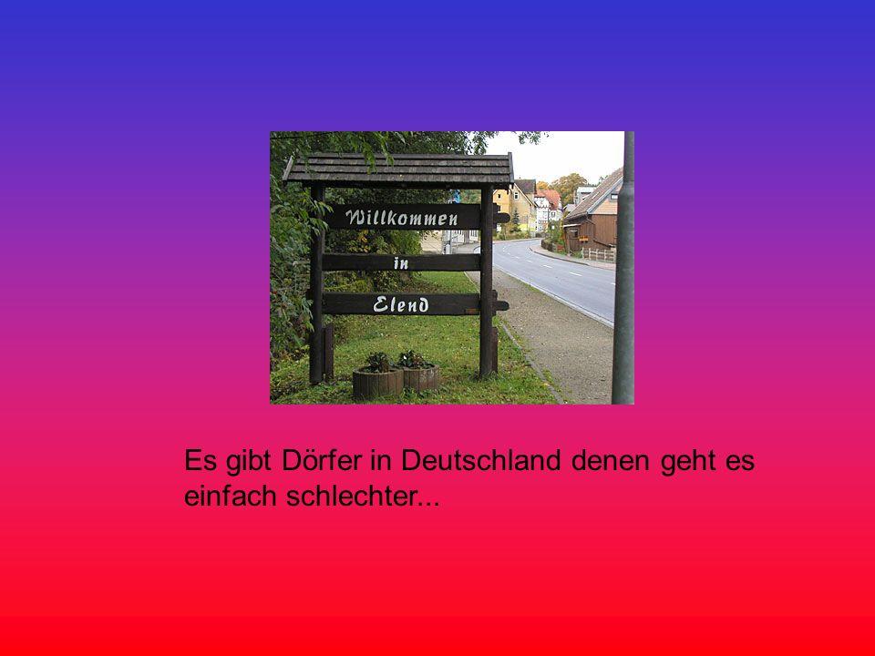 Es gibt Dörfer in Deutschland denen geht es einfach schlechter...