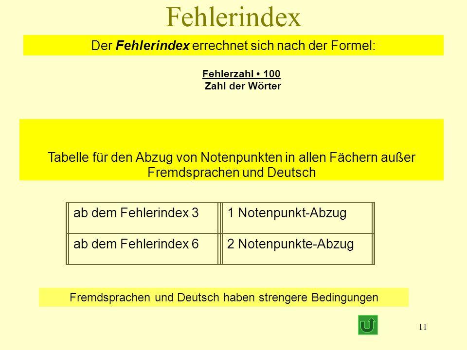 11 Der Fehlerindex errechnet sich nach der Formel: Fehlerzahl 100 Zahl der Wörter Tabelle für den Abzug von Notenpunkten in allen Fächern außer Fremdsprachen und Deutsch ab dem Fehlerindex 31 Notenpunkt-Abzug ab dem Fehlerindex 62 Notenpunkte-Abzug Fehlerindex Fremdsprachen und Deutsch haben strengere Bedingungen
