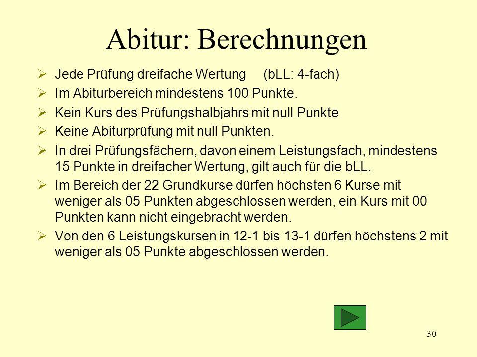 30 Abitur: Berechnungen Jede Prüfung dreifache Wertung (bLL: 4-fach) Im Abiturbereich mindestens 100 Punkte.