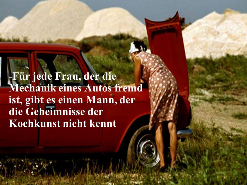 -Für jede Frau, der die Mechanik eines Autos fremd ist, gibt es einen Mann, der die Geheimnisse der Kochkunst nicht kennt