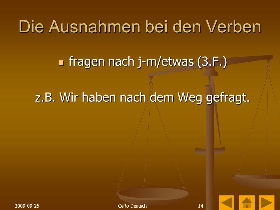 142009-09-25CeRo Deutsch Die Ausnahmen bei den Verben fragen nach j-m/etwas (3.F.) fragen nach j-m/etwas (3.F.) z.B.
