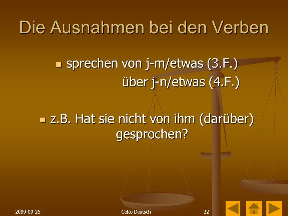 222009-09-25CeRo Deutsch Die Ausnahmen bei den Verben sprechen von j-m/etwas (3.F.) sprechen von j-m/etwas (3.F.) über j-n/etwas (4.F.) über j-n/etwas (4.F.) z.B.