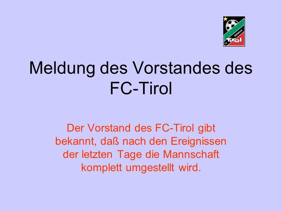 Meldung des Vorstandes des FC-Tirol Der Vorstand des FC-Tirol gibt bekannt, daß nach den Ereignissen der letzten Tage die Mannschaft komplett umgestellt wird.