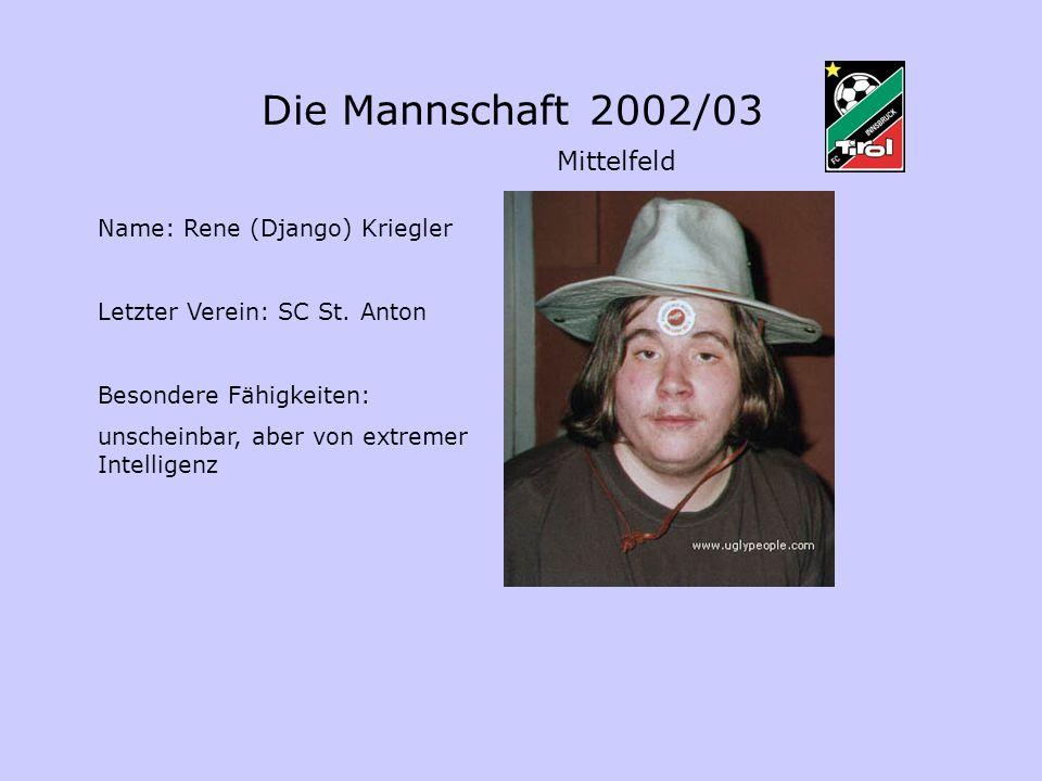 Die Mannschaft 2002/03 Mittelfeld Name: Rene (Django) Kriegler Letzter Verein: SC St. Anton Besondere Fähigkeiten: unscheinbar, aber von extremer Inte