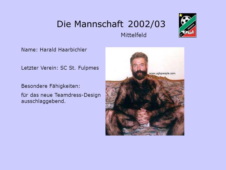Die Mannschaft 2002/03 Mittelfeld Name: Harald Haarbichler Letzter Verein: SC St. Fulpmes Besondere Fähigkeiten: für das neue Teamdress-Design ausschl