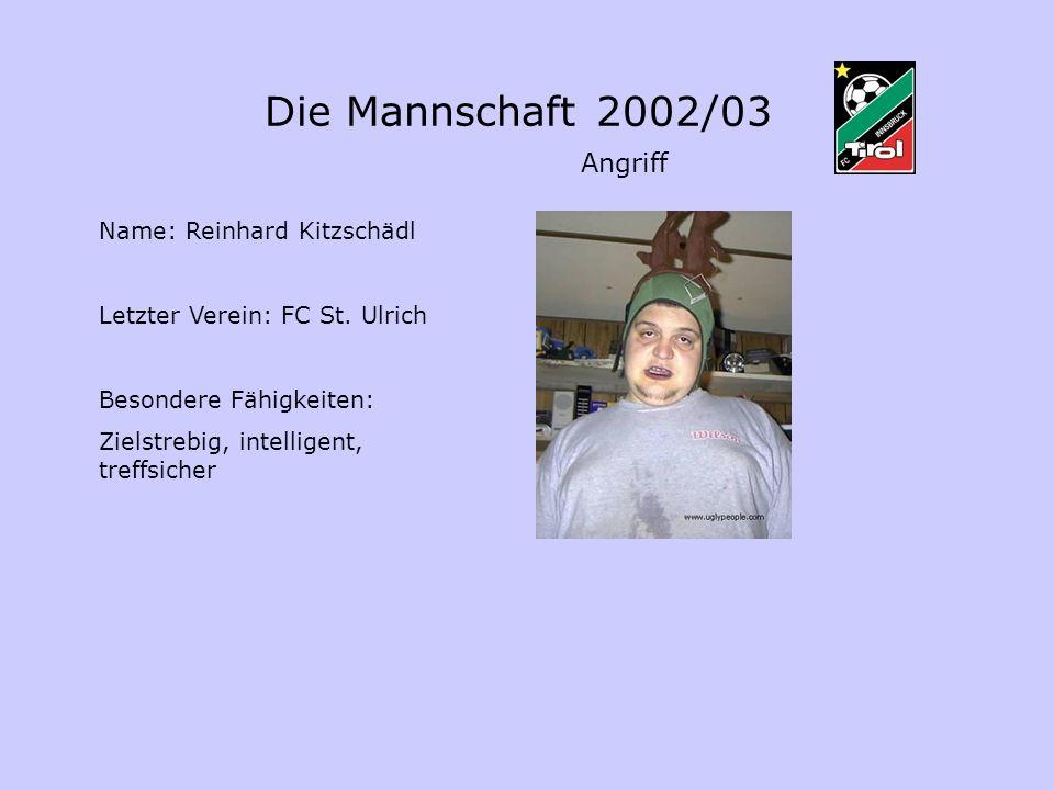 Die Mannschaft 2002/03 Angriff Name: Reinhard Kitzschädl Letzter Verein: FC St. Ulrich Besondere Fähigkeiten: Zielstrebig, intelligent, treffsicher