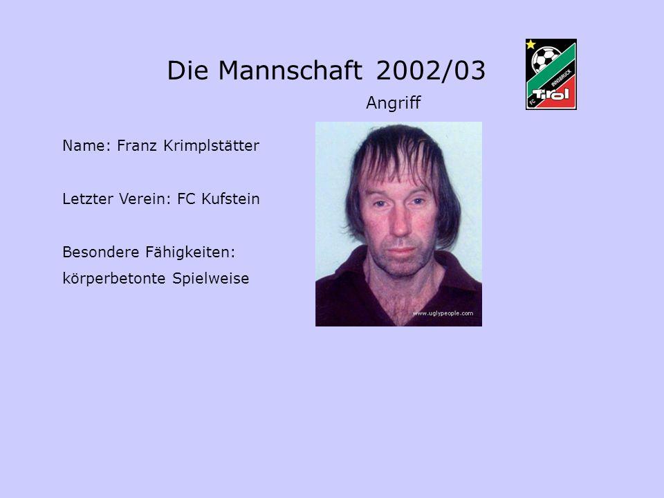 Die Mannschaft 2002/03 Angriff Name: Franz Krimplstätter Letzter Verein: FC Kufstein Besondere Fähigkeiten: körperbetonte Spielweise