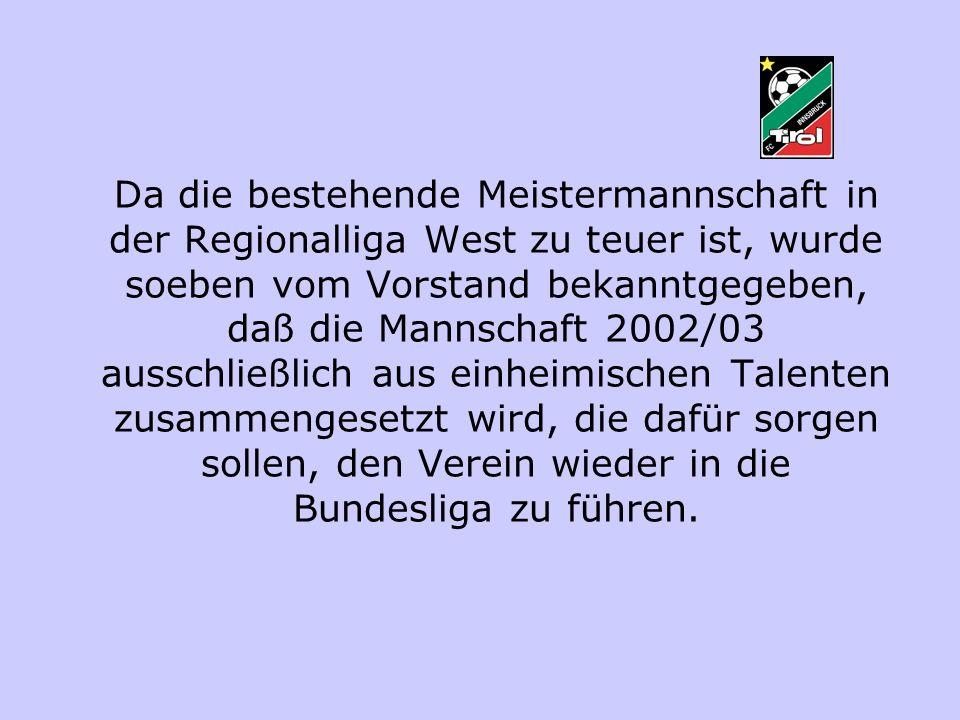 Da die bestehende Meistermannschaft in der Regionalliga West zu teuer ist, wurde soeben vom Vorstand bekanntgegeben, daß die Mannschaft 2002/03 ausschließlich aus einheimischen Talenten zusammengesetzt wird, die dafür sorgen sollen, den Verein wieder in die Bundesliga zu führen.