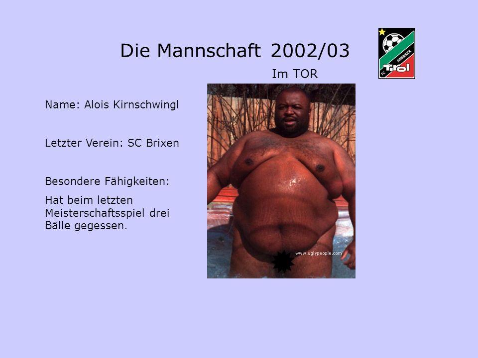 Die Mannschaft 2002/03 Im TOR Name: Alois Kirnschwingl Letzter Verein: SC Brixen Besondere Fähigkeiten: Hat beim letzten Meisterschaftsspiel drei Bälle gegessen.