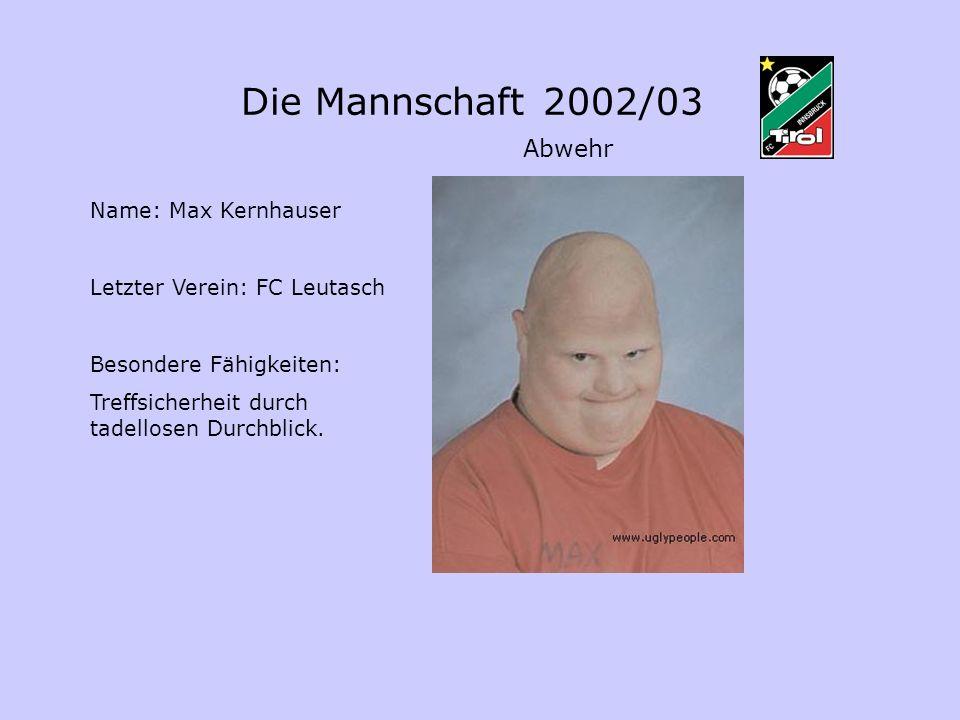 Abwehr Name: Max Kernhauser Letzter Verein: FC Leutasch Besondere Fähigkeiten: Treffsicherheit durch tadellosen Durchblick. Die Mannschaft 2002/03