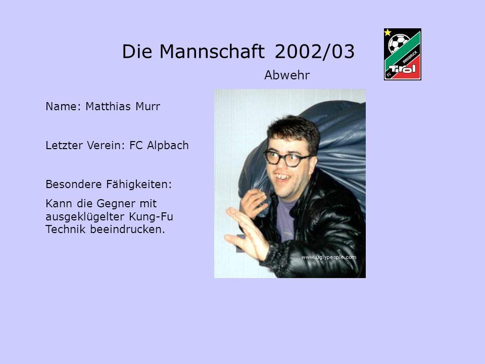 Name: Matthias Murr Letzter Verein: FC Alpbach Besondere Fähigkeiten: Kann die Gegner mit ausgeklügelter Kung-Fu Technik beeindrucken. Abwehr Die Mann