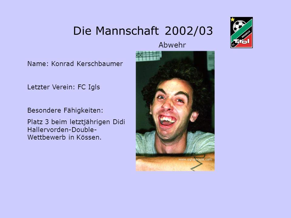 Name: Konrad Kerschbaumer Letzter Verein: FC Igls Besondere Fähigkeiten: Platz 3 beim letztjährigen Didi Hallervorden-Double- Wettbewerb in Kössen. Di