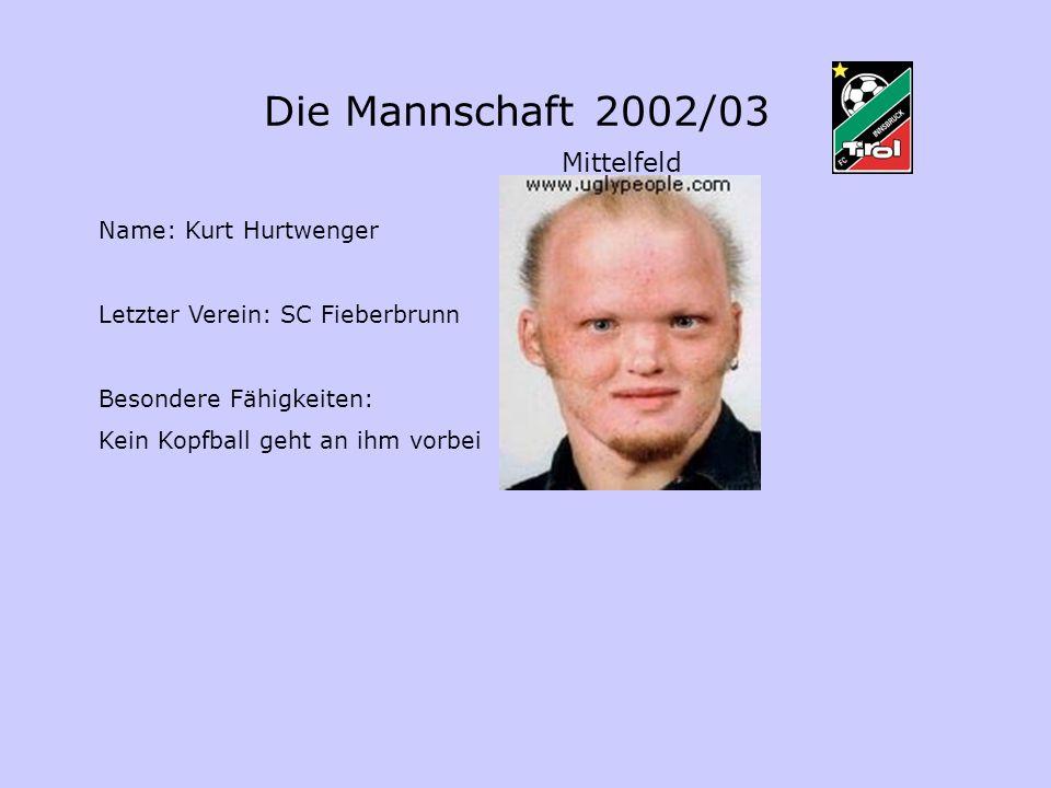 Die Mannschaft 2002/03 Mittelfeld Name: Kurt Hurtwenger Letzter Verein: SC Fieberbrunn Besondere Fähigkeiten: Kein Kopfball geht an ihm vorbei
