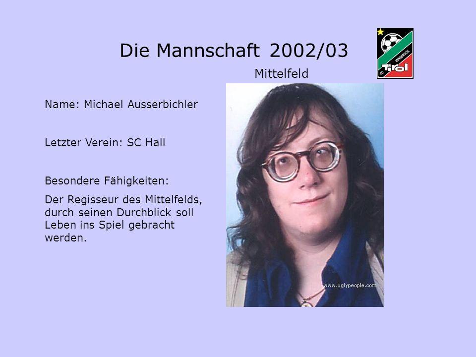 Die Mannschaft 2002/03 Mittelfeld Name: Michael Ausserbichler Letzter Verein: SC Hall Besondere Fähigkeiten: Der Regisseur des Mittelfelds, durch sein