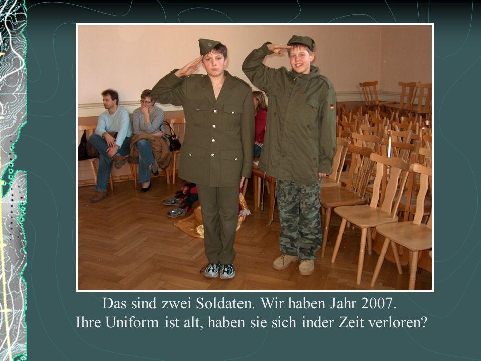 Das sind zwei Soldaten. Wir haben Jahr 2007. Ihre Uniform ist alt, haben sie sich inder Zeit verloren?