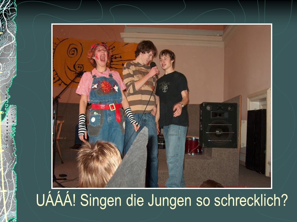 UÁÁÁ! Singen die Jungen so schrecklich?