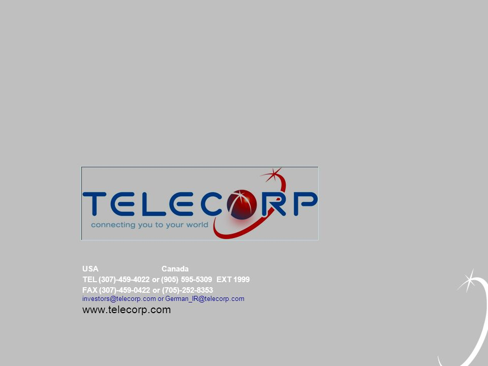 USA Canada TEL (307)-459-4022 or (905) 595-5309 EXT 1999 FAX (307)-459-0422 or (705)-252-8353 investors@telecorp.com or German_IR@telecorp.com www.telecorp.com